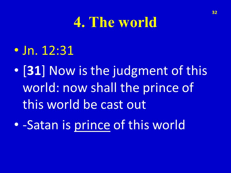 4. The world Jn. 12:31. [31] Now is the judgment of this world: now shall the prince of this world be cast out.